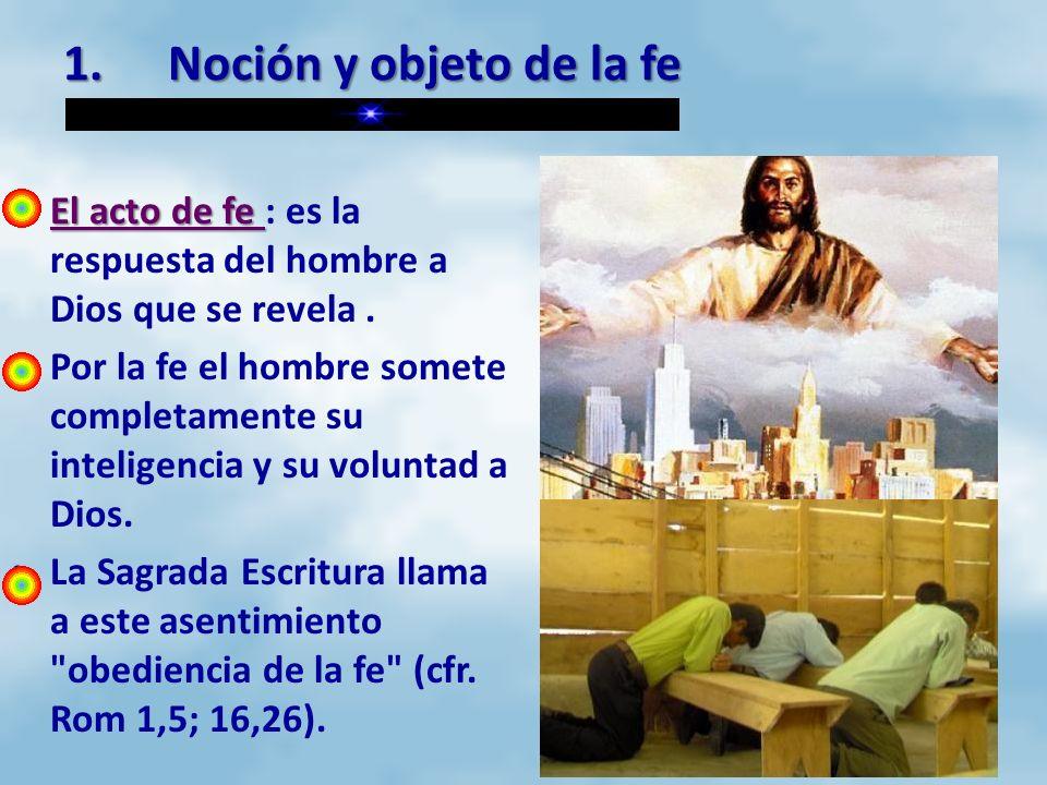 1.Noción y objeto de la fe El acto de fe El acto de fe : es la respuesta del hombre a Dios que se revela. Por la fe el hombre somete completamente su