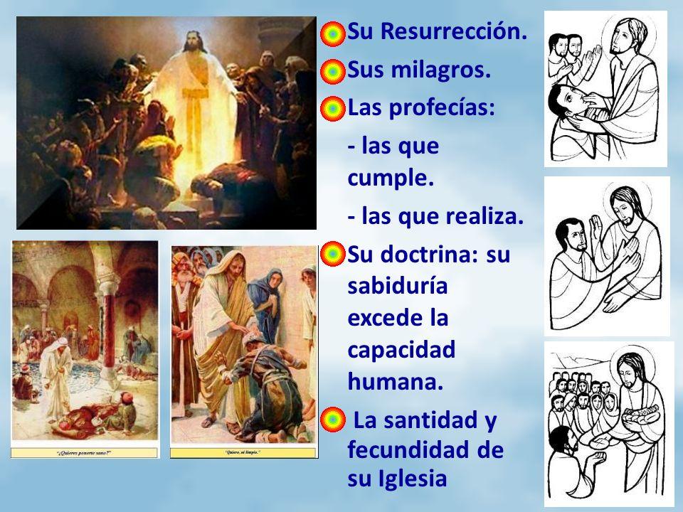 Su Resurrección. Sus milagros. Las profecías: - las que cumple. - las que realiza. Su doctrina: su sabiduría excede la capacidad humana. La santidad y