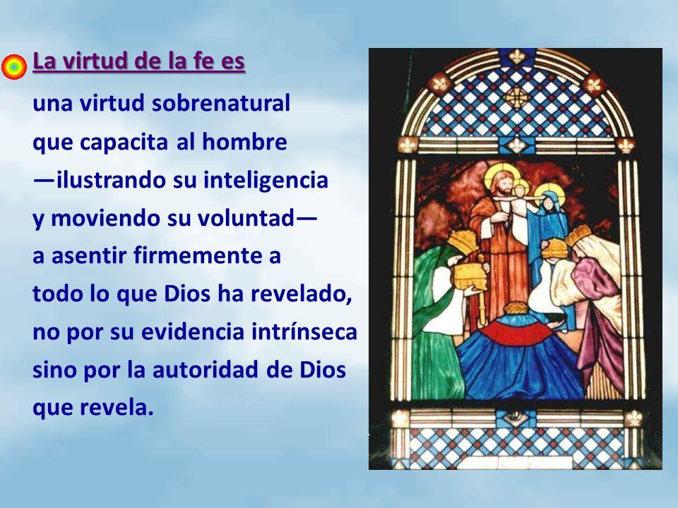 La virtud de la fe es La virtud de la fe es una virtud sobrenatural que capacita al hombre ilustrando su inteligencia y moviendo su voluntad a asentir