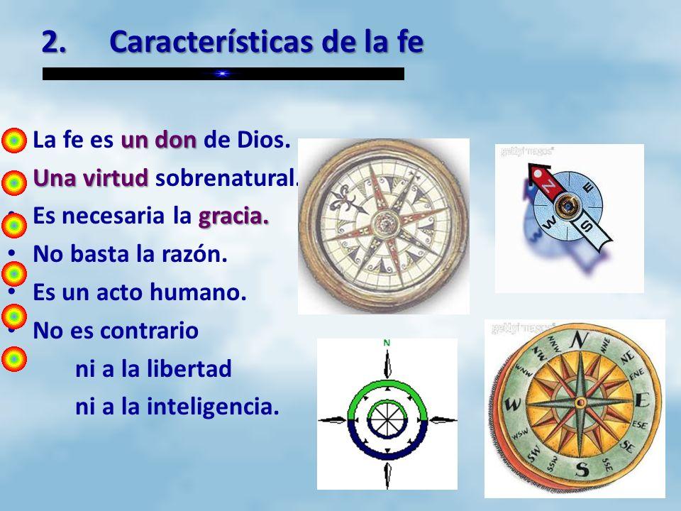 2.Características de la fe un don La fe es un don de Dios. Una virtud Una virtud sobrenatural. gracia. Es necesaria la gracia. No basta la razón. Es u
