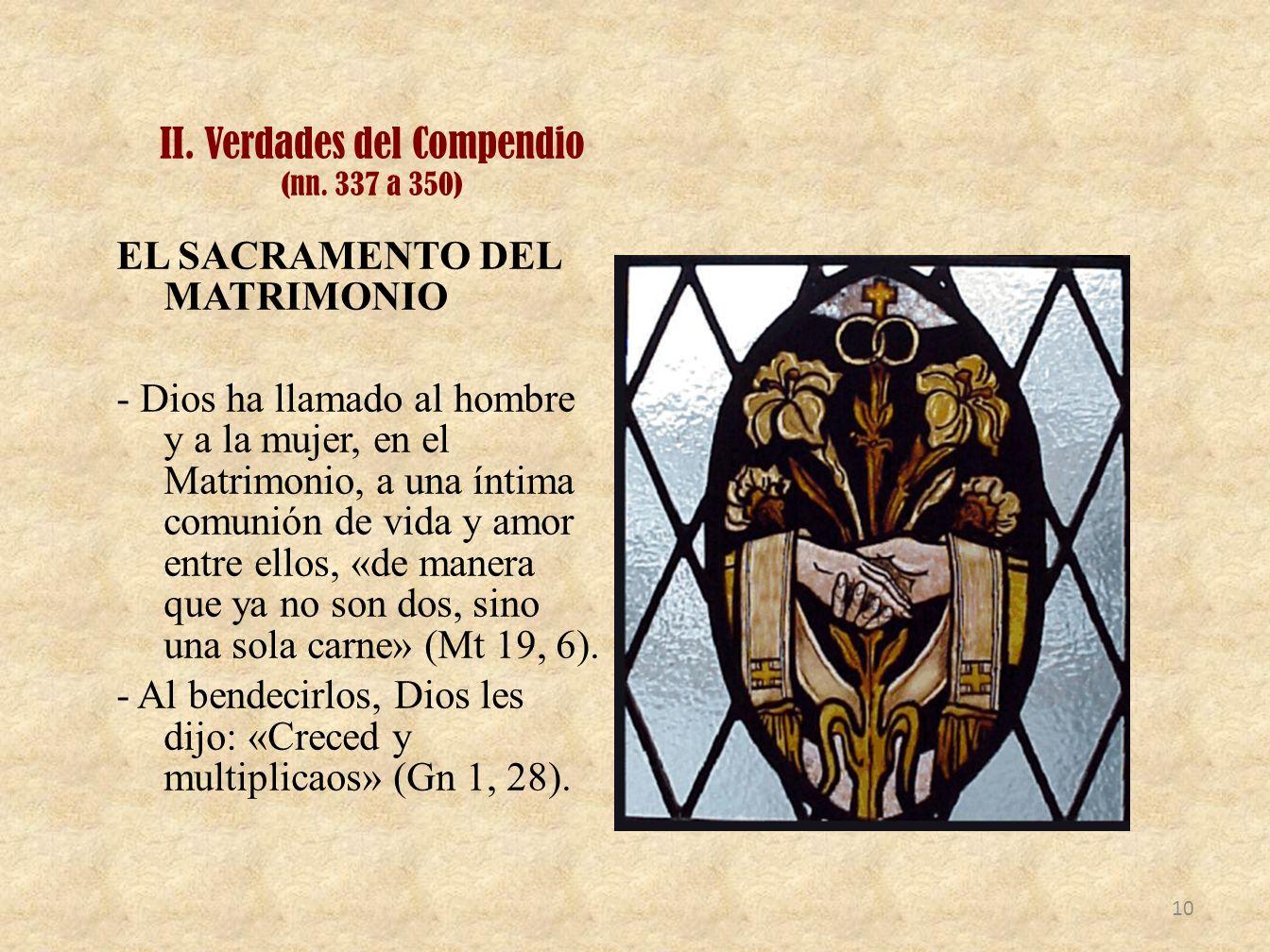 II. Verdades del Compendio (nn. 337 a 350) EL SACRAMENTO DEL MATRIMONIO - Dios ha llamado al hombre y a la mujer, en el Matrimonio, a una íntima comun