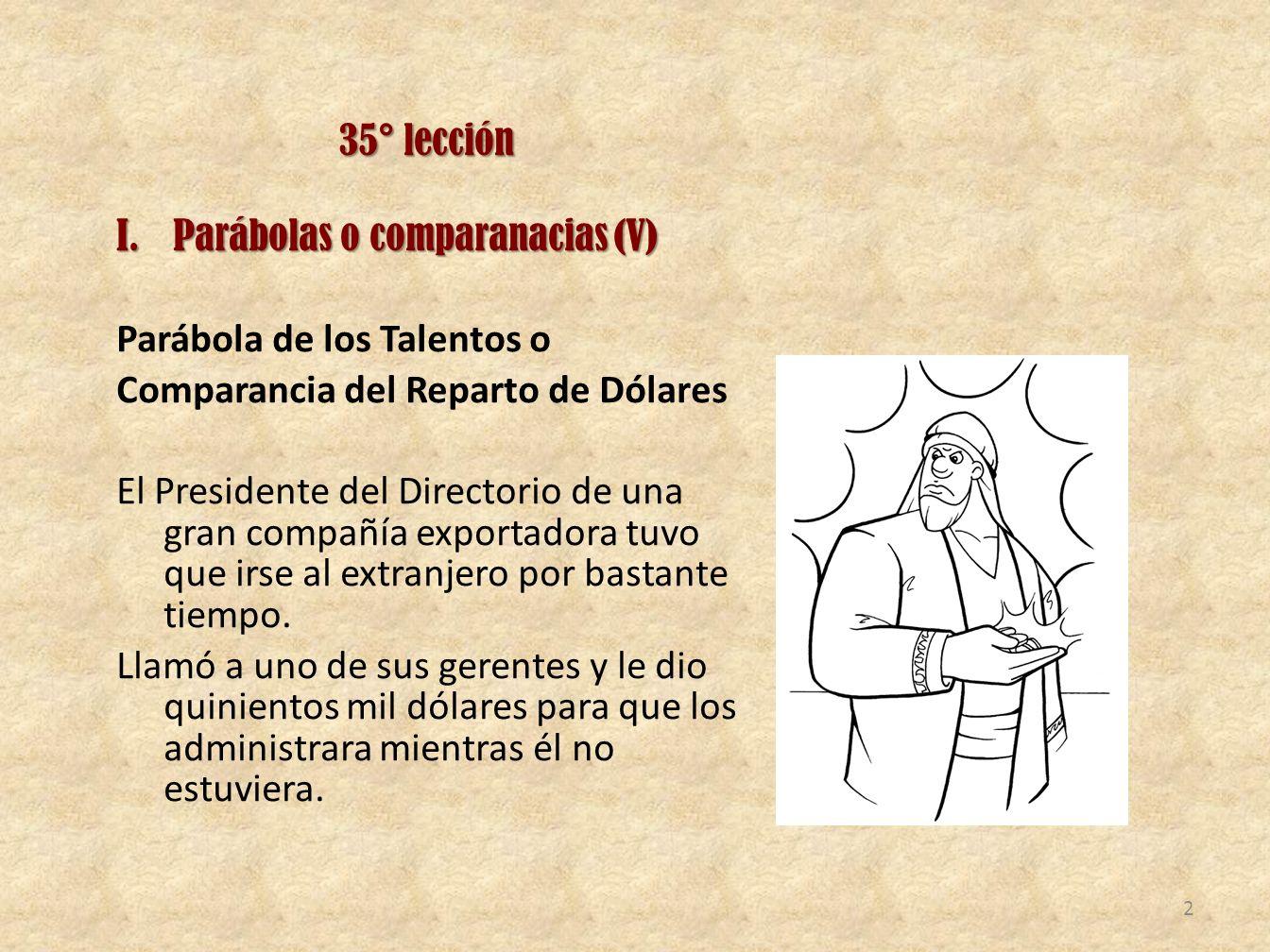 35° lección I.Parábolas o comparanacias (V) Parábola de los Talentos o Comparancia del Reparto de Dólares El Presidente del Directorio de una gran com
