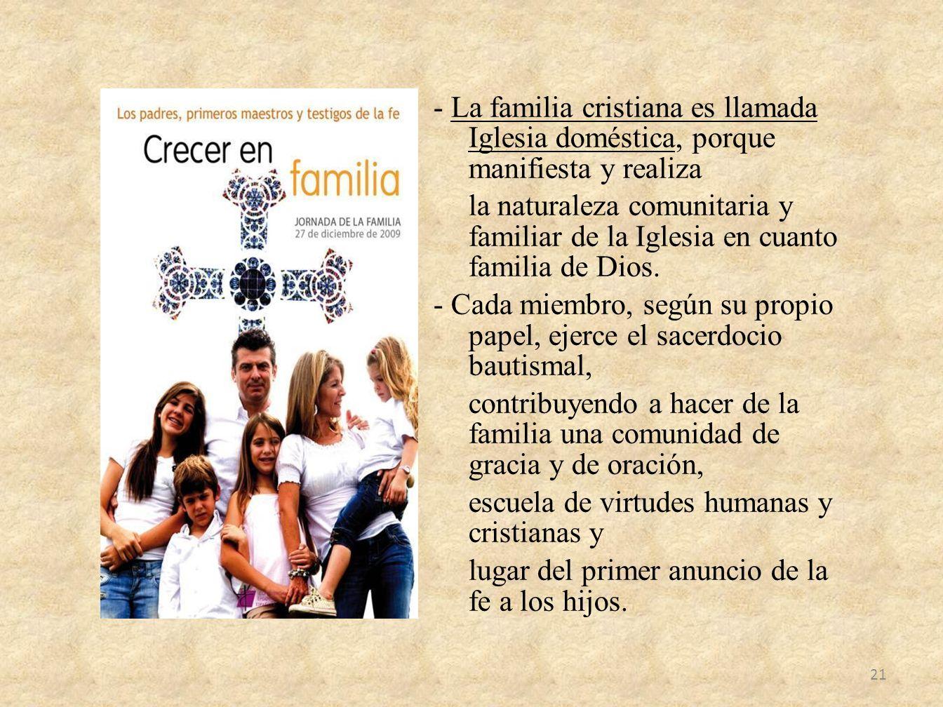 - La familia cristiana es llamada Iglesia doméstica, porque manifiesta y realiza la naturaleza comunitaria y familiar de la Iglesia en cuanto familia
