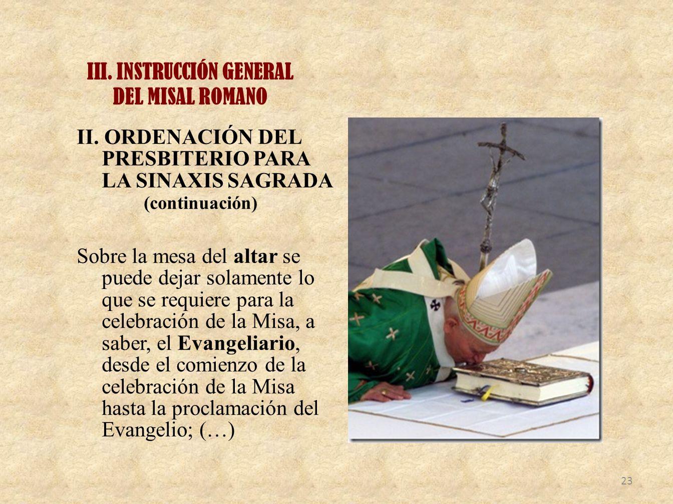 III. INSTRUCCIÓN GENERAL DEL MISAL ROMANO II. ORDENACIÓN DEL PRESBITERIO PARA LA SINAXIS SAGRADA (continuación) Sobre la mesa del altar se puede dejar