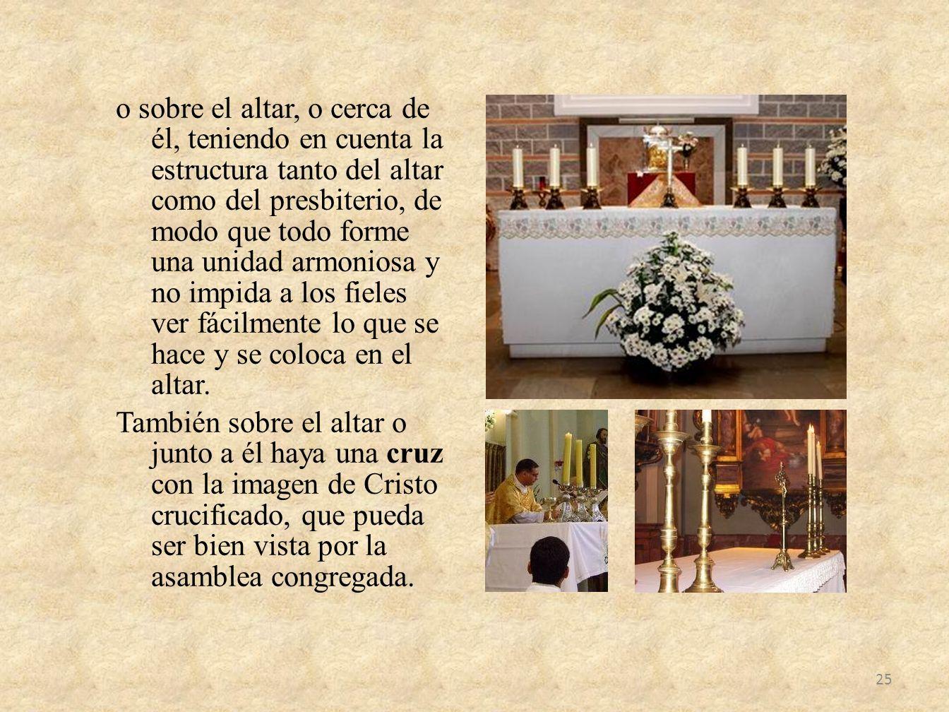 o sobre el altar, o cerca de él, teniendo en cuenta la estructura tanto del altar como del presbiterio, de modo que todo forme una unidad armoniosa y