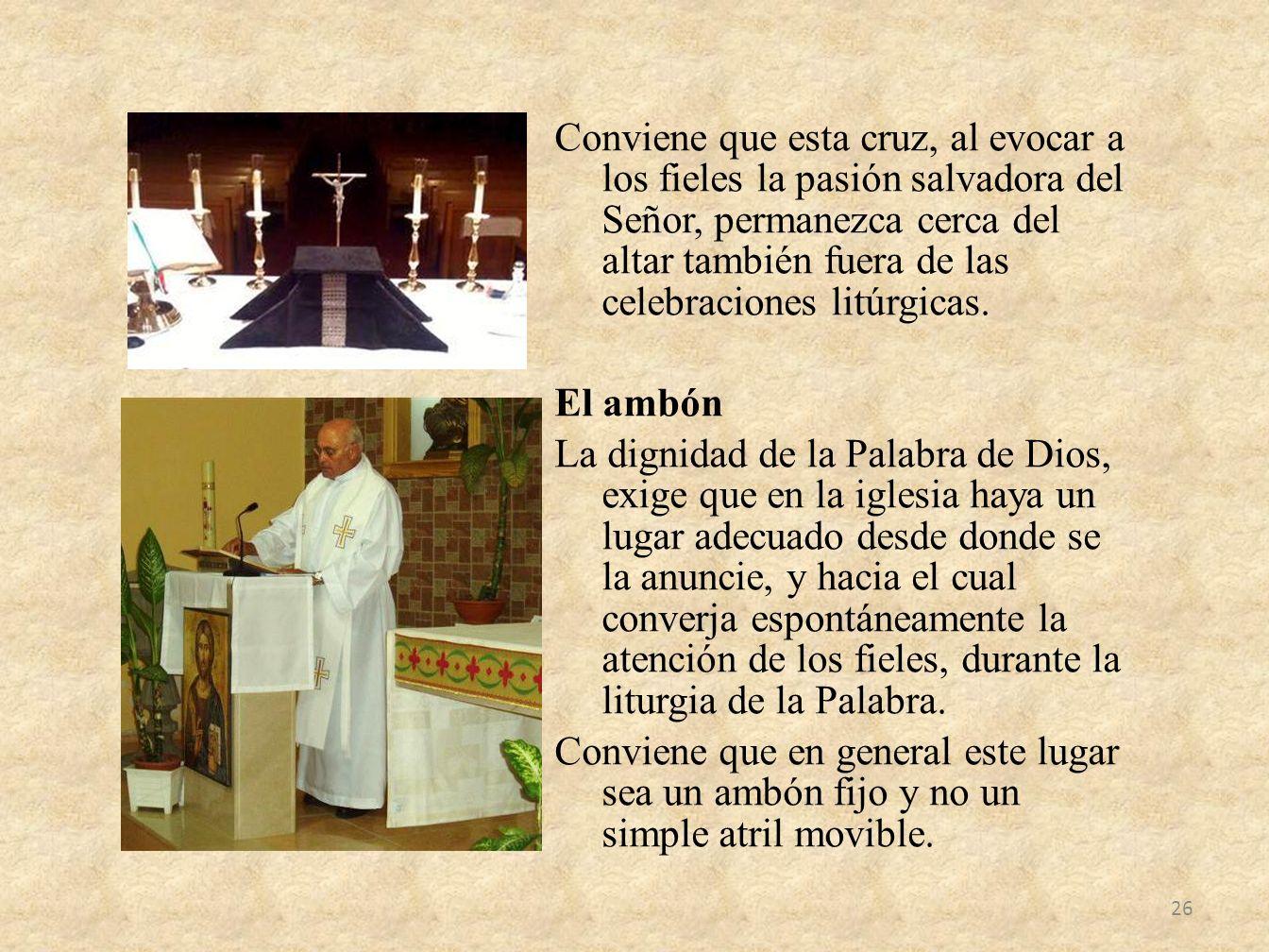 Conviene que esta cruz, al evocar a los fieles la pasión salvadora del Señor, permanezca cerca del altar también fuera de las celebraciones litúrgicas