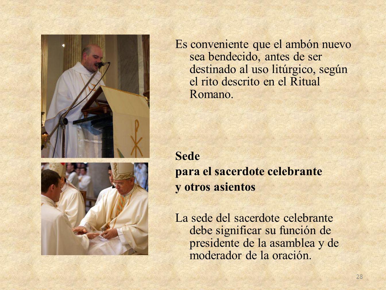 Es conveniente que el ambón nuevo sea bendecido, antes de ser destinado al uso litúrgico, según el rito descrito en el Ritual Romano. Sede para el sac