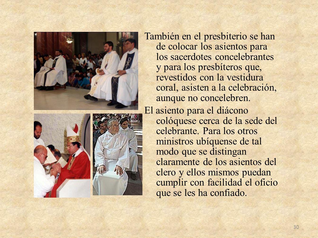 También en el presbiterio se han de colocar los asientos para los sacerdotes concelebrantes y para los presbíteros que, revestidos con la vestidura co