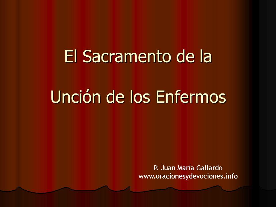 El Sacramento de la Unción de los Enfermos P. Juan María Gallardo www.oracionesydevociones.info