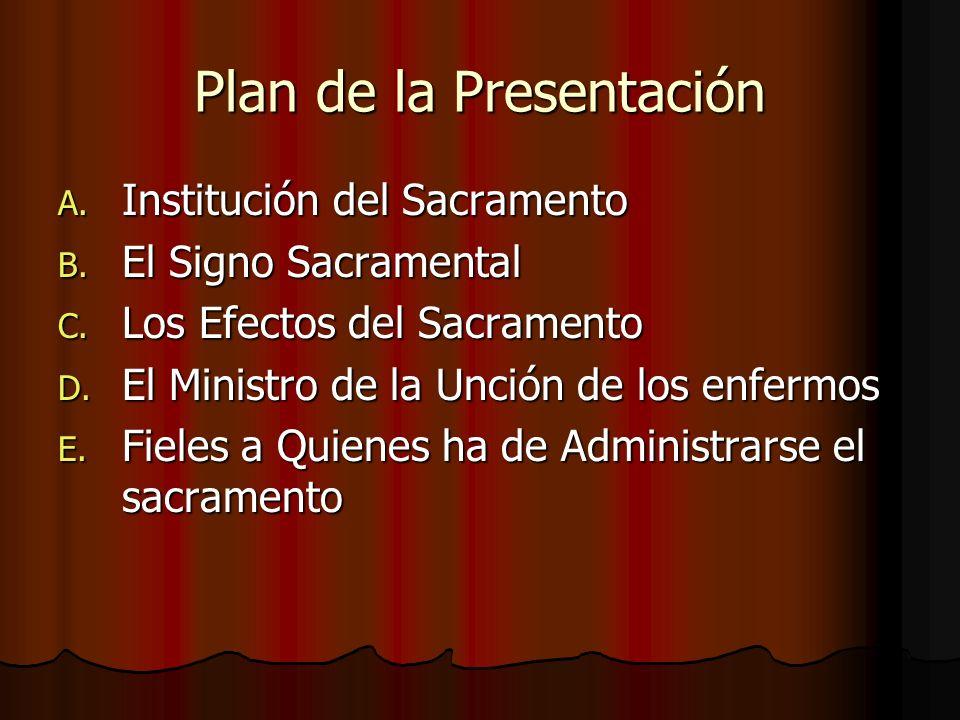 Plan de la Presentación A. Institución del Sacramento B. El Signo Sacramental C. Los Efectos del Sacramento D. El Ministro de la Unción de los enfermo