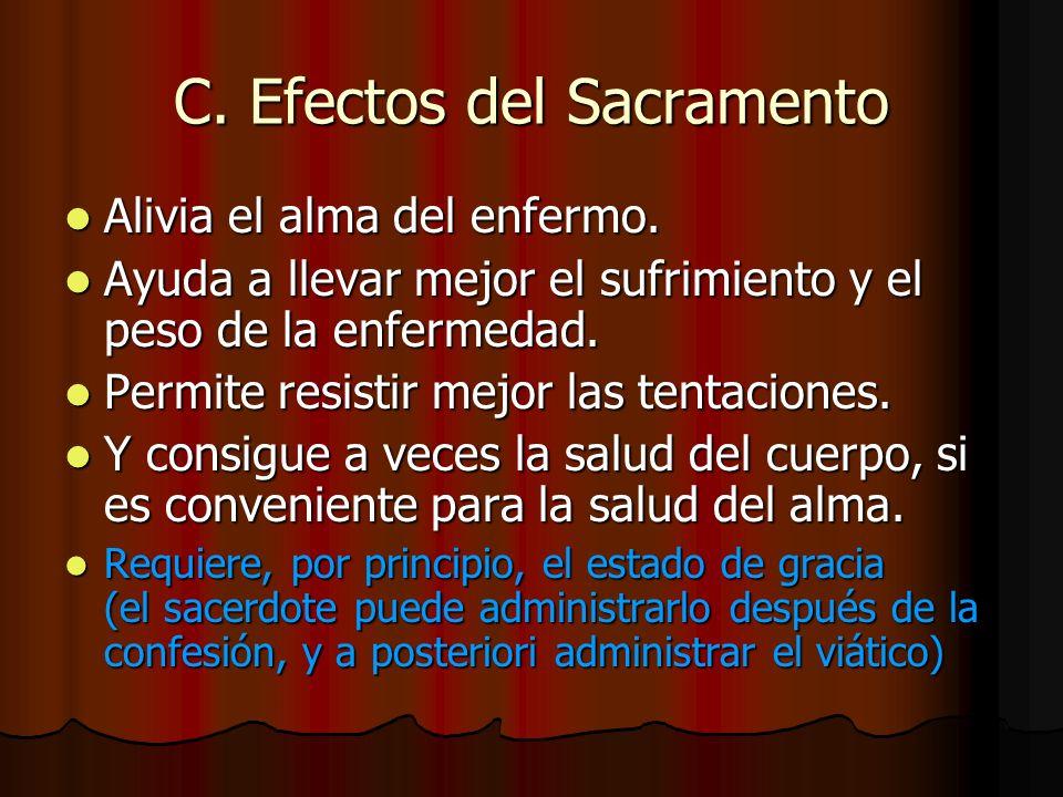 C. Efectos del Sacramento Alivia el alma del enfermo. Alivia el alma del enfermo. Ayuda a llevar mejor el sufrimiento y el peso de la enfermedad. Ayud
