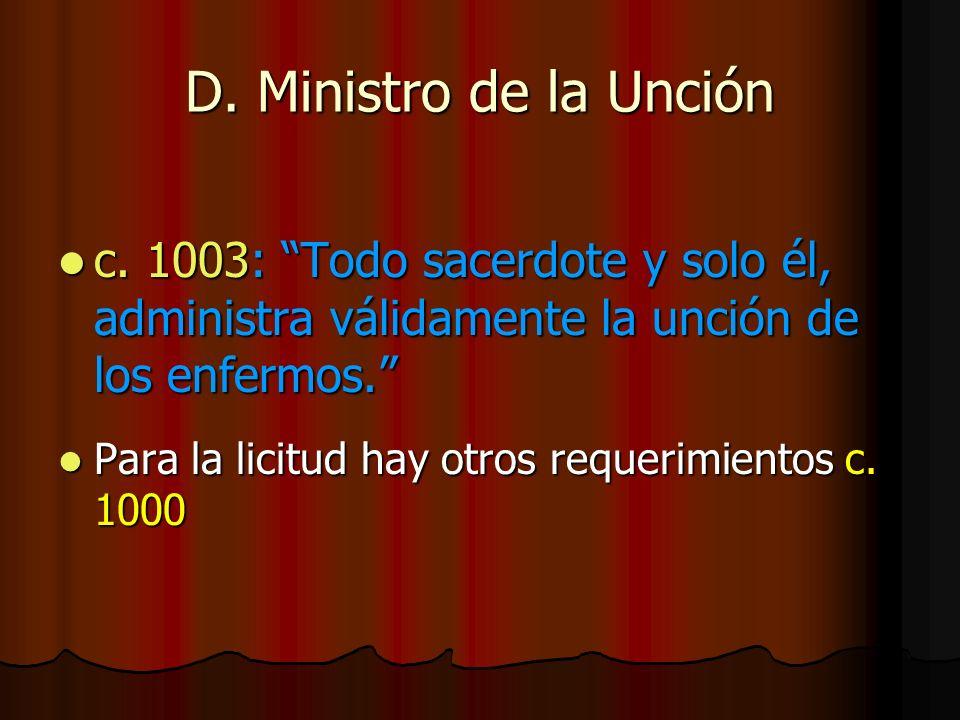 D. Ministro de la Unción c. 1003: Todo sacerdote y solo él, administra válidamente la unción de los enfermos. c. 1003: Todo sacerdote y solo él, admin