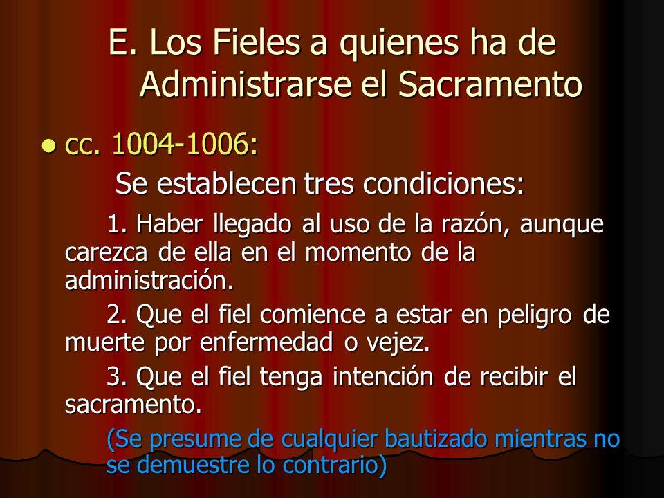 E. Los Fieles a quienes ha de Administrarse el Sacramento cc. 1004-1006: cc. 1004-1006: Se establecen tres condiciones: Se establecen tres condiciones