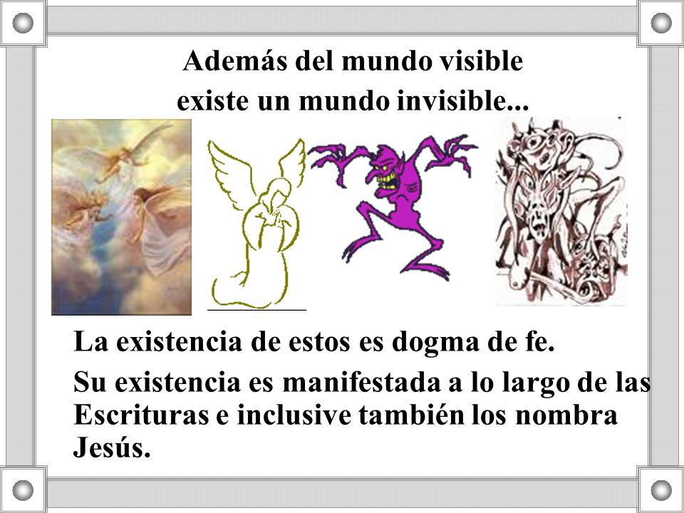 Además del mundo visible existe un mundo invisible... La existencia de estos es dogma de fe. Su existencia es manifestada a lo largo de las Escrituras