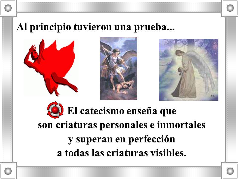 Al principio tuvieron una prueba... El catecismo enseña que son criaturas personales e inmortales y superan en perfección a todas las criaturas visibl