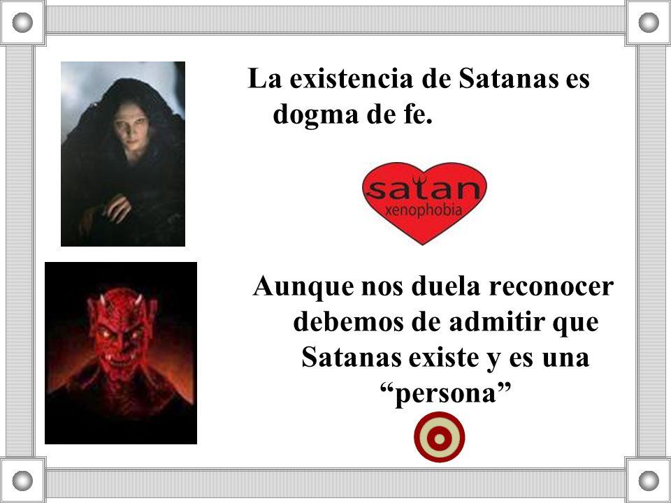 La existencia de Satanas es dogma de fe. Aunque nos duela reconocer debemos de admitir que Satanas existe y es una persona