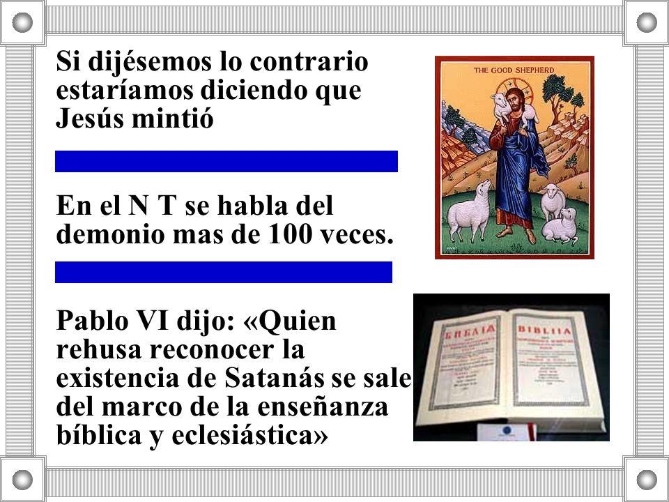 Si dijésemos lo contrario estaríamos diciendo que Jesús mintió En el N T se habla del demonio mas de 100 veces. Pablo VI dijo: «Quien rehusa reconocer