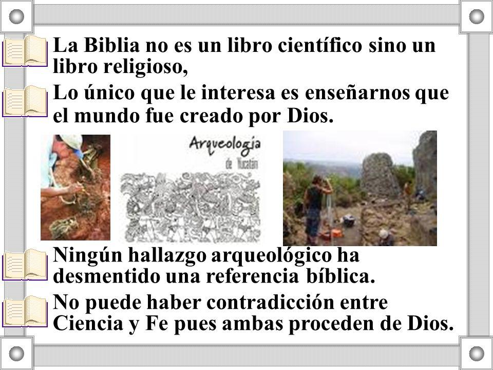 La Biblia no es un libro científico sino un libro religioso, Lo único que le interesa es enseñarnos que el mundo fue creado por Dios. Ningún hallazgo