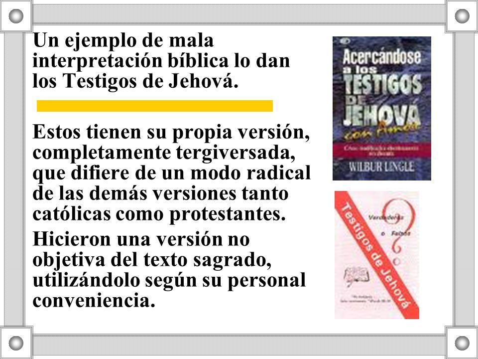 Un ejemplo de mala interpretación bíblica lo dan los Testigos de Jehová. Estos tienen su propia versión, completamente tergiversada, que difiere de un
