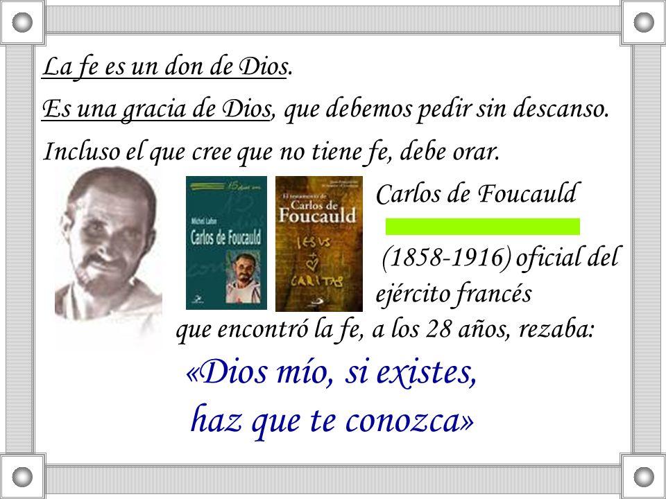 La fe es un don de Dios. Es una gracia de Dios, que debemos pedir sin descanso. Incluso el que cree que no tiene fe, debe orar. Carlos de Foucauld (18