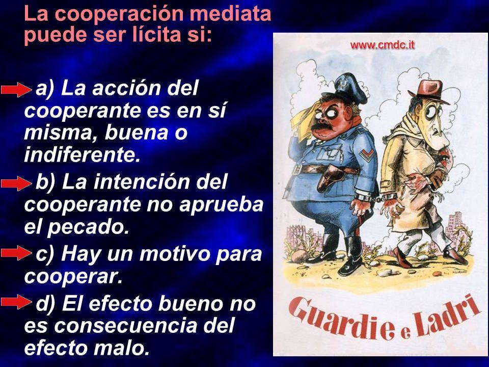 La cooperación mediata puede ser lícita si: a) La acción del cooperante es en sí misma, buena o indiferente. b) La intención del cooperante no aprueba