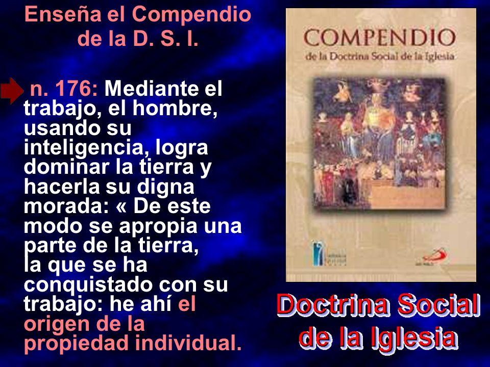 Enseña el Compendio de la D. S. I. n. 176: Mediante el trabajo, el hombre, usando su inteligencia, logra dominar la tierra y hacerla su digna morada: