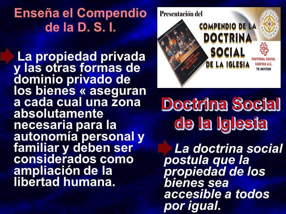 Enseña el Compendio de la D. S. I. La propiedad privada y las otras formas de dominio privado de los bienes « aseguran a cada cual una zona absolutame