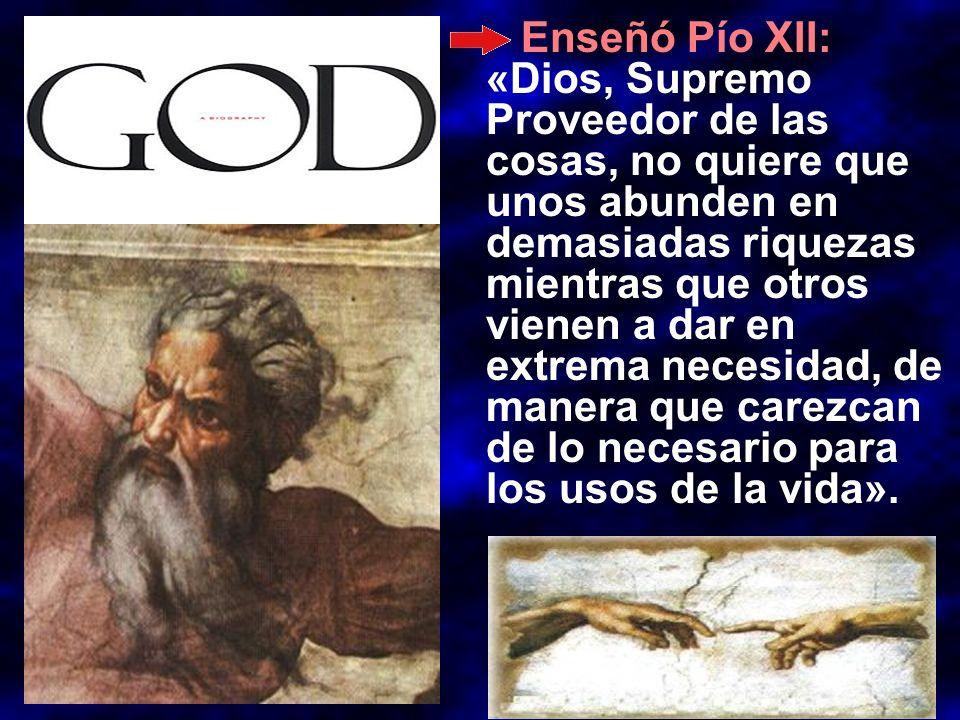 Enseñó Pío XII: «Dios, Supremo Proveedor de las cosas, no quiere que unos abunden en demasiadas riquezas mientras que otros vienen a dar en extrema ne
