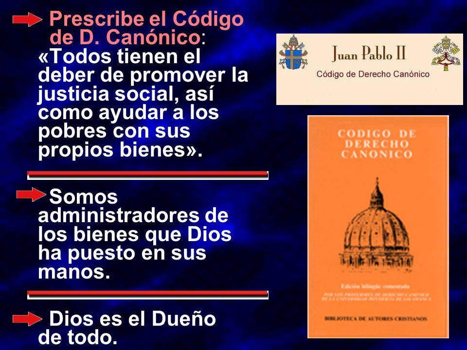 Prescribe el Código de D. Canónico: «Todos tienen el deber de promover la justicia social, así como ayudar a los pobres con sus propios bienes». Somos