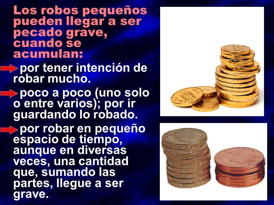 Los robos pequeños pueden llegar a ser pecado grave, cuando se acumulan: por tener intención de robar mucho. poco a poco (uno solo o entre varios); po