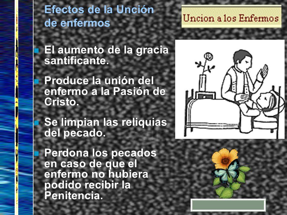 Efectos de la Unción de enfermos n El aumento de la gracia santificante. n Produce la unión del enfermo a la Pasión de Cristo. n Se limpian las reliqu