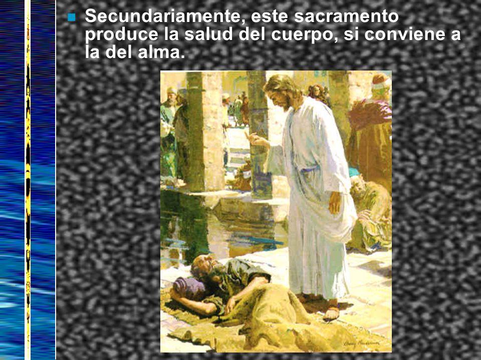 n Secundariamente, este sacramento produce la salud del cuerpo, si conviene a la del alma.