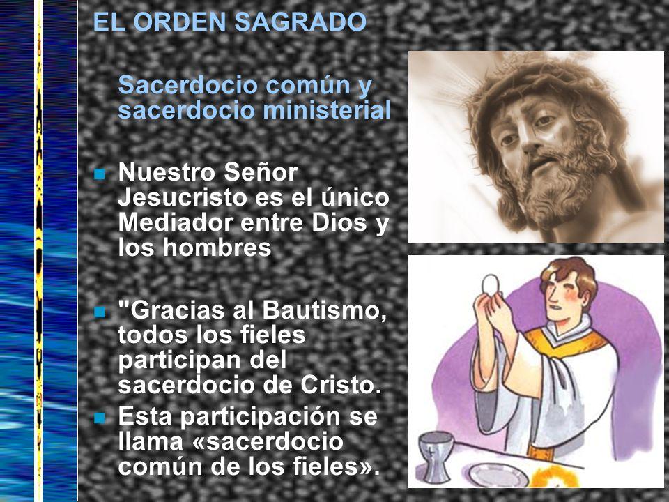EL ORDEN SAGRADO Sacerdocio común y sacerdocio ministerial n Nuestro Señor Jesucristo es el único Mediador entre Dios y los hombres n