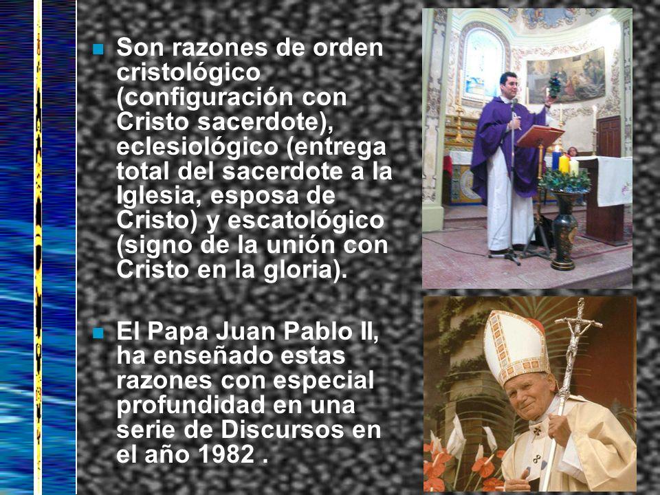 n Son razones de orden cristológico (configuración con Cristo sacerdote), eclesiológico (entrega total del sacerdote a la Iglesia, esposa de Cristo) y