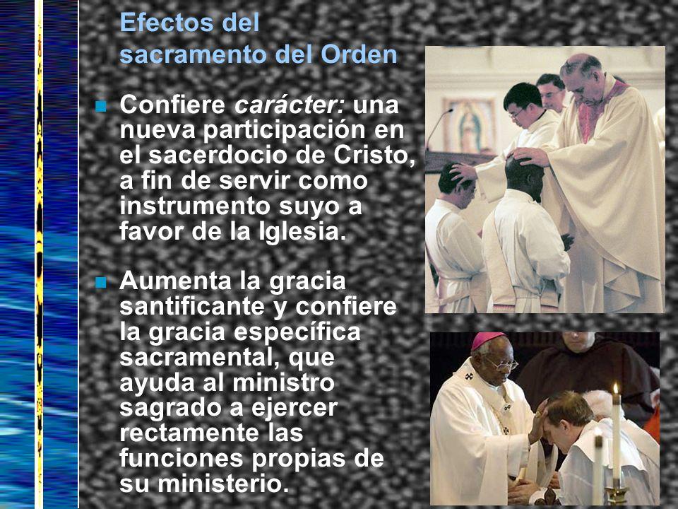 Efectos del sacramento del Orden n Confiere carácter: una nueva participación en el sacerdocio de Cristo, a fin de servir como instrumento suyo a favo