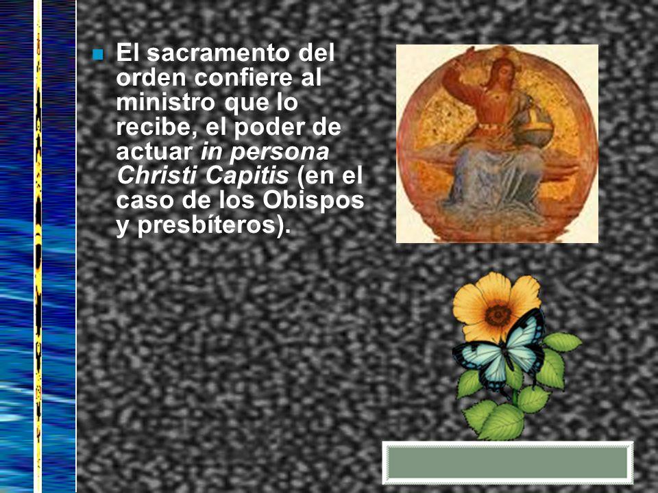 n El sacramento del orden confiere al ministro que lo recibe, el poder de actuar in persona Christi Capitis (en el caso de los Obispos y presbíteros).