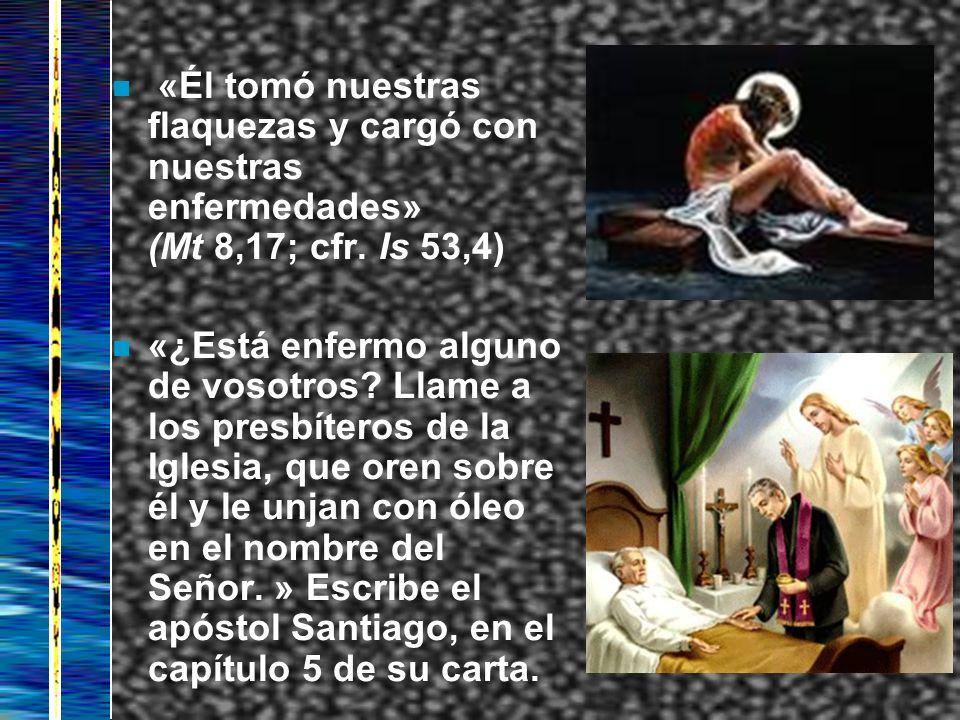 n «Él tomó nuestras flaquezas y cargó con nuestras enfermedades» (Mt 8,17; cfr. Is 53,4) n «¿Está enfermo alguno de vosotros? Llame a los presbíteros