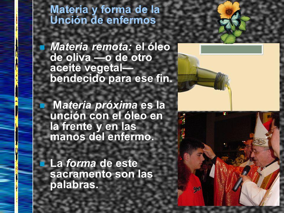 Materia y forma de la Unción de enfermos n Materia remota: el óleo de oliva o de otro aceite vegetal bendecido para ese fin. n Materia próxima es la u