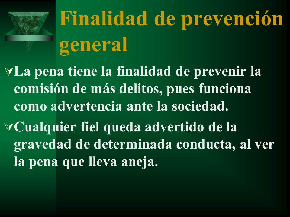 Finalidad de prevención general La pena tiene la finalidad de prevenir la comisión de más delitos, pues funciona como advertencia ante la sociedad.