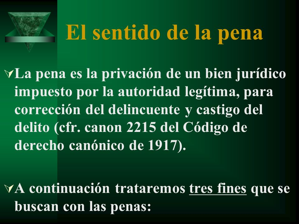 El sentido de la pena La pena es la privación de un bien jurídico impuesto por la autoridad legítima, para corrección del delincuente y castigo del delito (cfr.