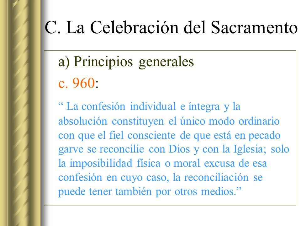 C. La Celebración del Sacramento a) Principios generales c. 960: La confesión individual e íntegra y la absolución constituyen el único modo ordinario