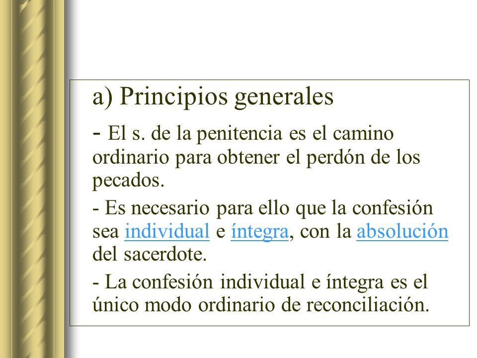 a) Principios generales - El s. de la penitencia es el camino ordinario para obtener el perdón de los pecados. - Es necesario para ello que la confesi