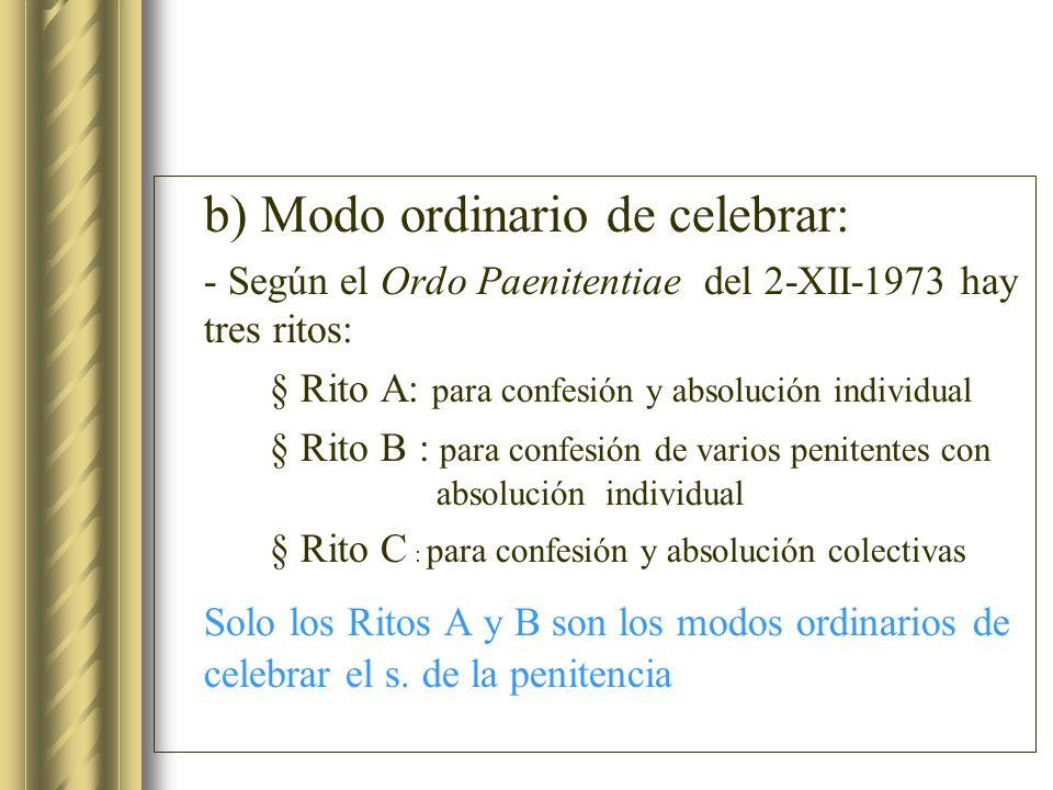 b) Modo ordinario de celebrar: - Según el Ordo Paenitentiae del 2-XII-1973 hay tres ritos: § Rito A: para confesión y absolución individual § Rito B :