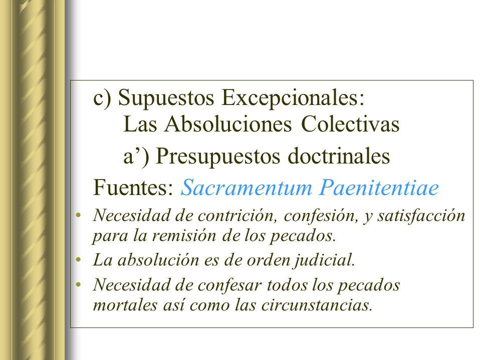 c) Supuestos Excepcionales: Las Absoluciones Colectivas a) Presupuestos doctrinales Fuentes: Sacramentum Paenitentiae Necesidad de contrición, confesi