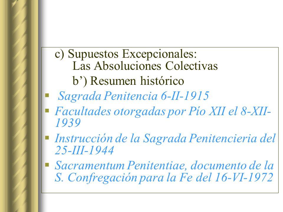 c) Supuestos Excepcionales: Las Absoluciones Colectivas b) Resumen histórico Sagrada Penitencia 6-II-1915 Facultades otorgadas por Pío XII el 8-XII- 1