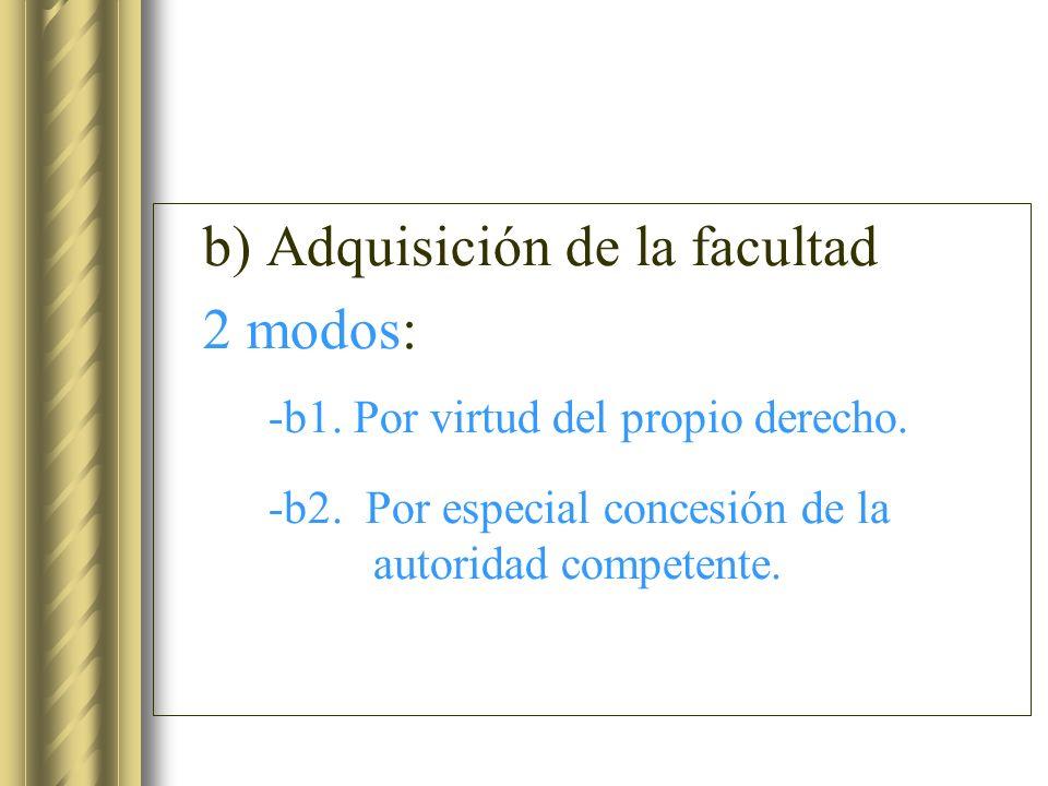 b) Adquisición de la facultad 2 modos: -b1. Por virtud del propio derecho. -b2. Por especial concesión de la autoridad competente.