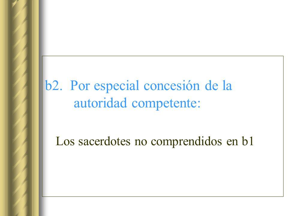 b2. Por especial concesión de la autoridad competente: Los sacerdotes no comprendidos en b1