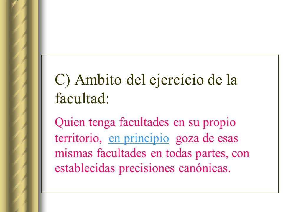 C) Ambito del ejercicio de la facultad: Quien tenga facultades en su propio territorio, en principio goza de esas mismas facultades en todas partes, c