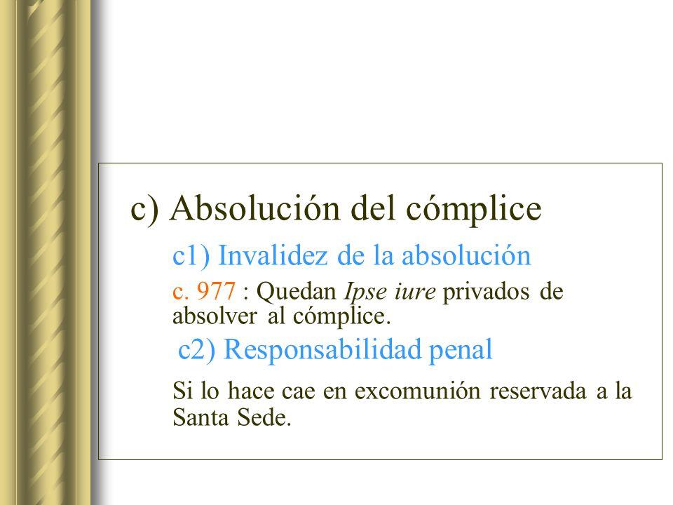 c) Absolución del cómplice c1) Invalidez de la absolución c. 977 : Quedan Ipse iure privados de absolver al cómplice. c2) Responsabilidad penal Si lo