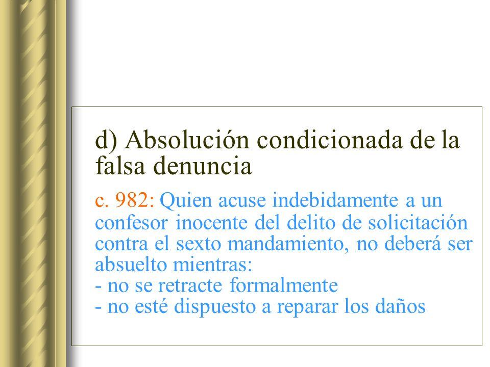 d) Absolución condicionada de la falsa denuncia c. 982: Quien acuse indebidamente a un confesor inocente del delito de solicitación contra el sexto ma